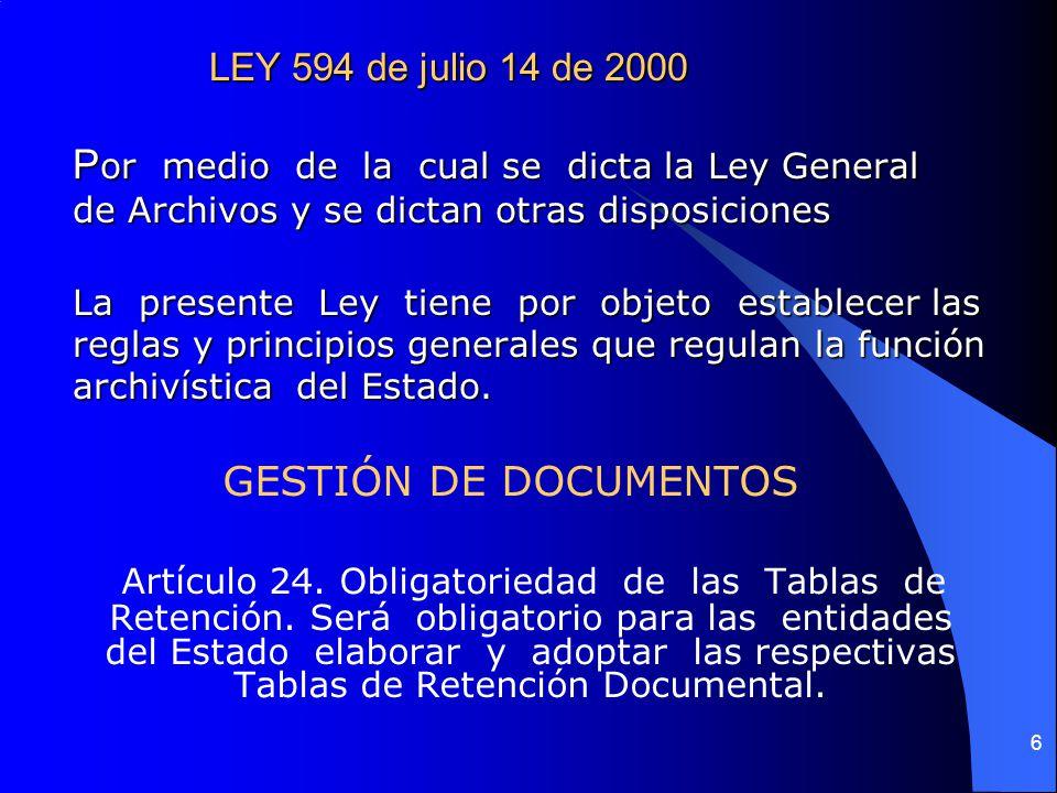 LEY 594 de julio 14 de 2000 Por medio de la cual se dicta la Ley General de Archivos y se dictan otras disposiciones La presente Ley tiene por objeto establecer las reglas y principios generales que regulan la función archivística del Estado.