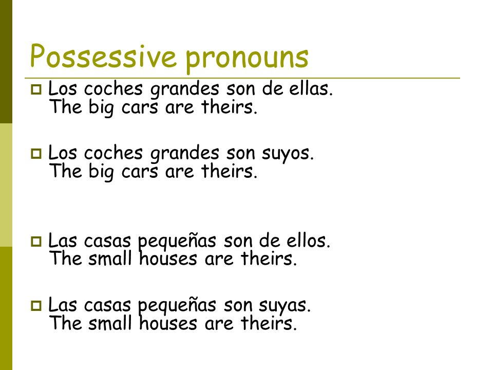 Possessive pronouns Los coches grandes son de ellas. The big cars are theirs. Los coches grandes son suyos. The big cars are theirs.