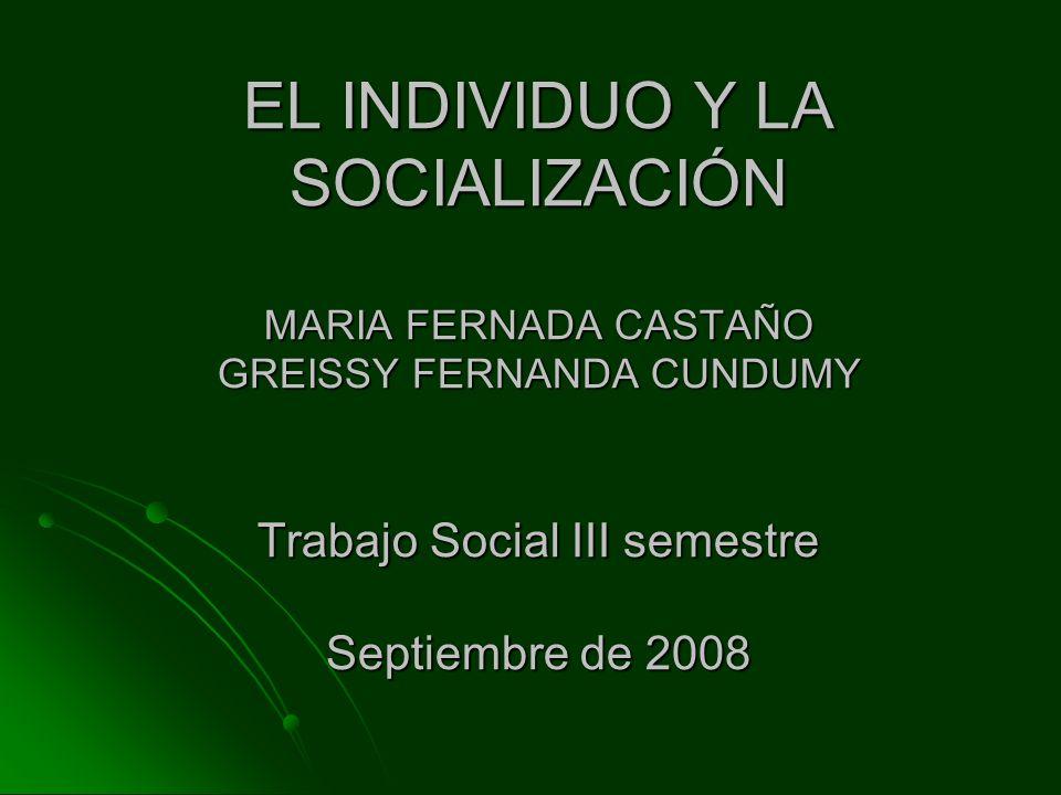 EL INDIVIDUO Y LA SOCIALIZACIÓN MARIA FERNADA CASTAÑO GREISSY FERNANDA CUNDUMY Trabajo Social III semestre Septiembre de 2008