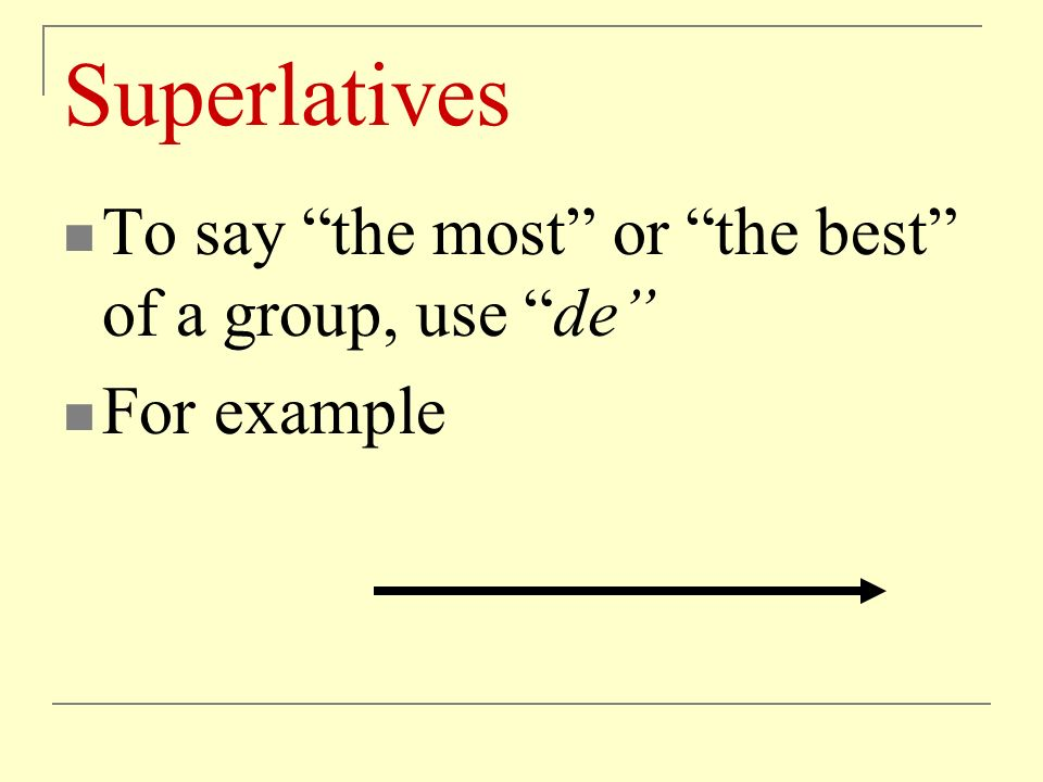 Superlatives To say the most or the best of a group, use de