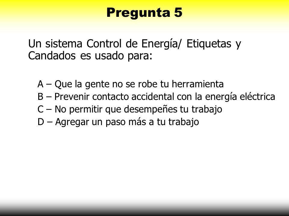 Pregunta 5 Un sistema Control de Energía/ Etiquetas y Candados es usado para: A – Que la gente no se robe tu herramienta.