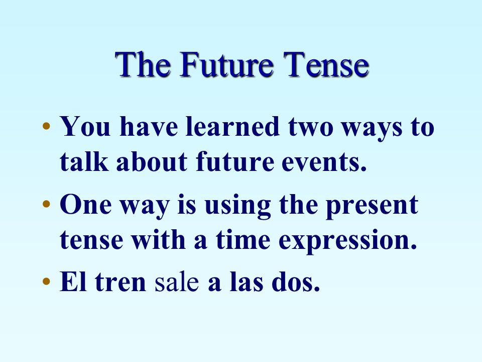 The Future Tense You have learned two ways to talk about future events. One way is using the present tense with a time expression.