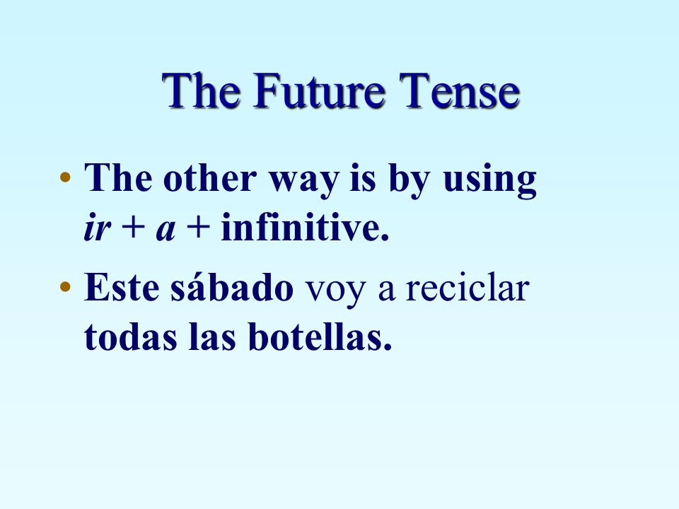 The Future Tense The other way is by using ir + a + infinitive.