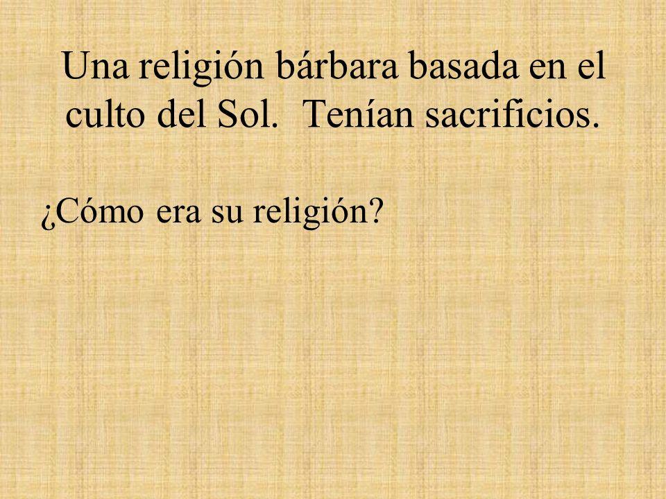Una religión bárbara basada en el culto del Sol. Tenían sacrificios.