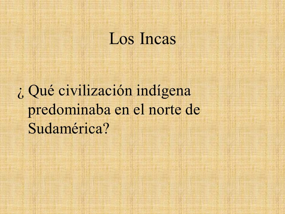Los Incas ¿ Qué civilización indígena predominaba en el norte de Sudamérica
