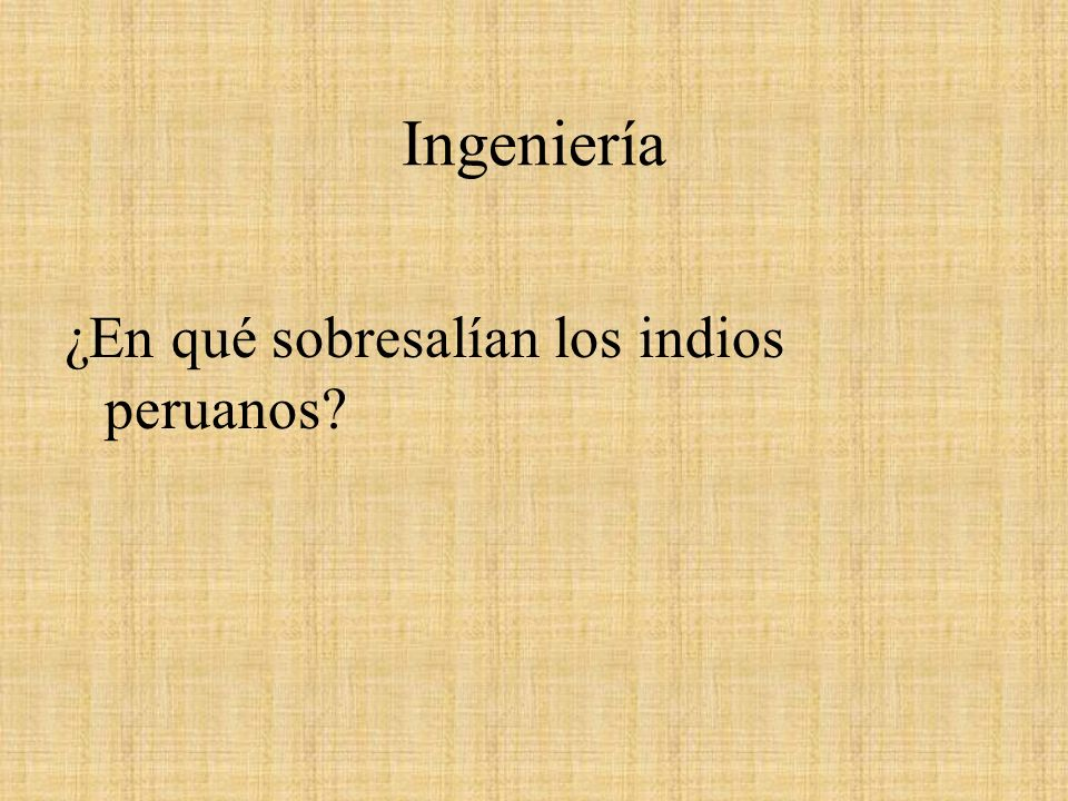 Ingeniería ¿En qué sobresalían los indios peruanos