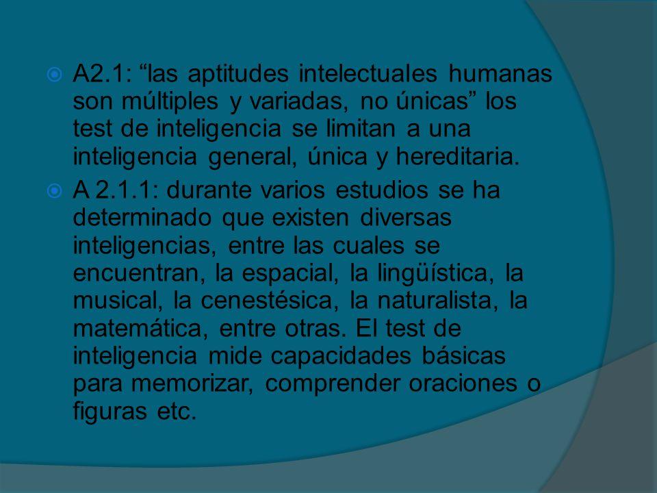 A2.1: las aptitudes intelectuales humanas son múltiples y variadas, no únicas los test de inteligencia se limitan a una inteligencia general, única y hereditaria.