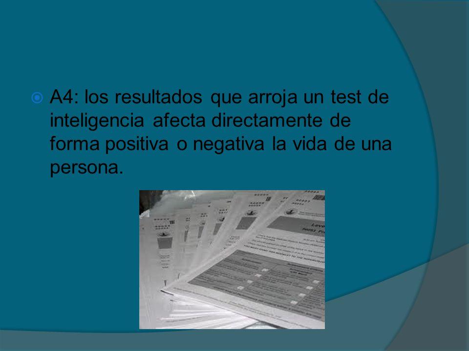A4: los resultados que arroja un test de inteligencia afecta directamente de forma positiva o negativa la vida de una persona.