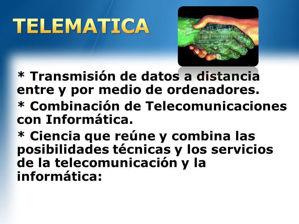 TELEMATICA * Transmisión de datos a distancia entre y por medio de ordenadores. * Combinación de Telecomunicaciones con Informática.