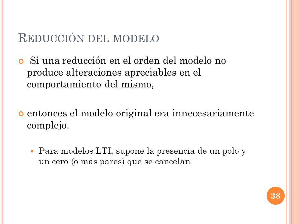Reducción del modelo Si una reducción en el orden del modelo no produce alteraciones apreciables en el comportamiento del mismo,