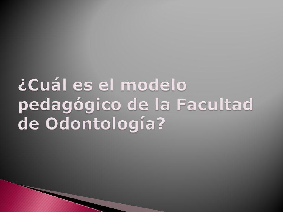 ¿Cuál es el modelo pedagógico de la Facultad de Odontología