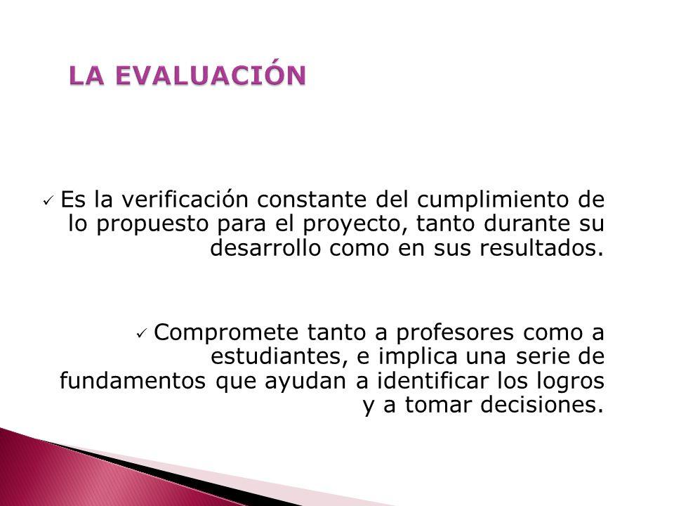 LA EVALUACIÓN Es la verificación constante del cumplimiento de lo propuesto para el proyecto, tanto durante su desarrollo como en sus resultados.
