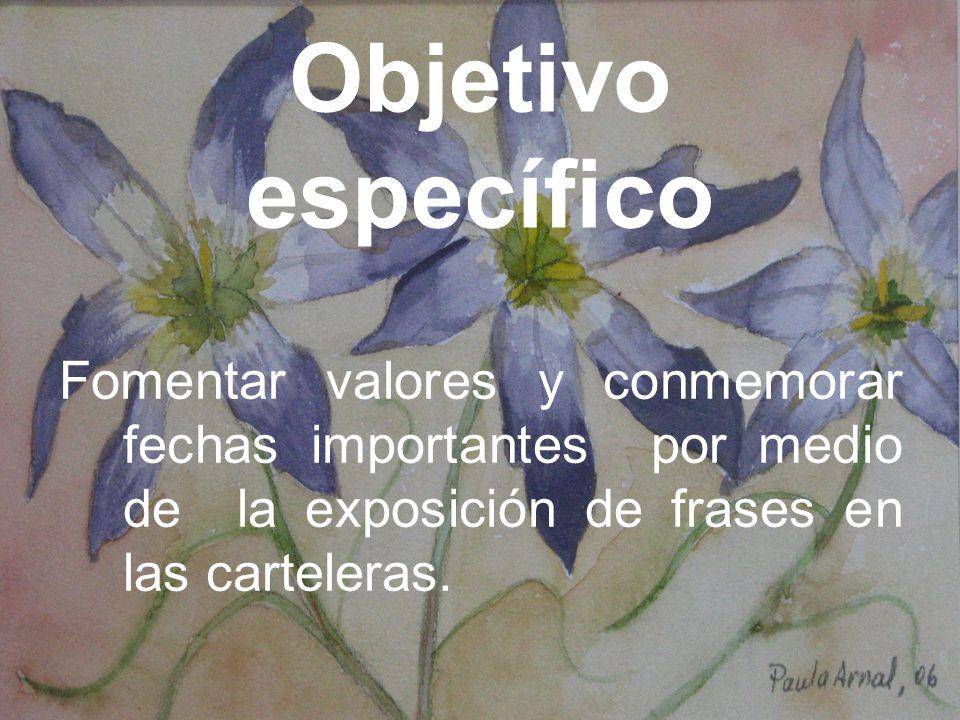Objetivo específico Fomentar valores y conmemorar fechas importantes por medio de la exposición de frases en las carteleras.