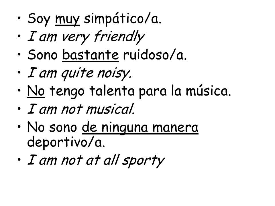 Soy muy simpático/a. I am very friendly. Sono bastante ruidoso/a. I am quite noisy. No tengo talenta para la música.