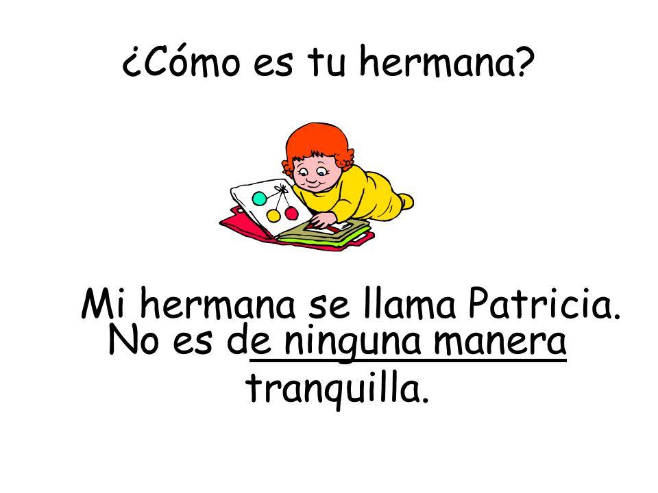 Mi hermana se llama Patricia. No es de ninguna manera tranquilla.