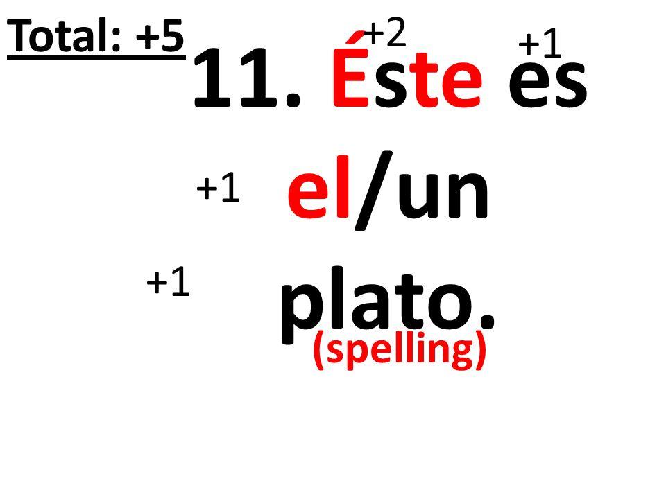 Total: +5 +2 +1 11. Éste es el/un plato. +1 +1 (spelling)