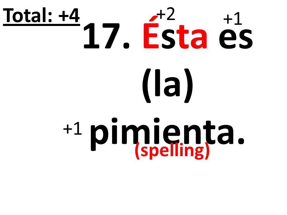 Total: +4 +2 +1 17. Ésta es (la) pimienta. +1 (spelling)