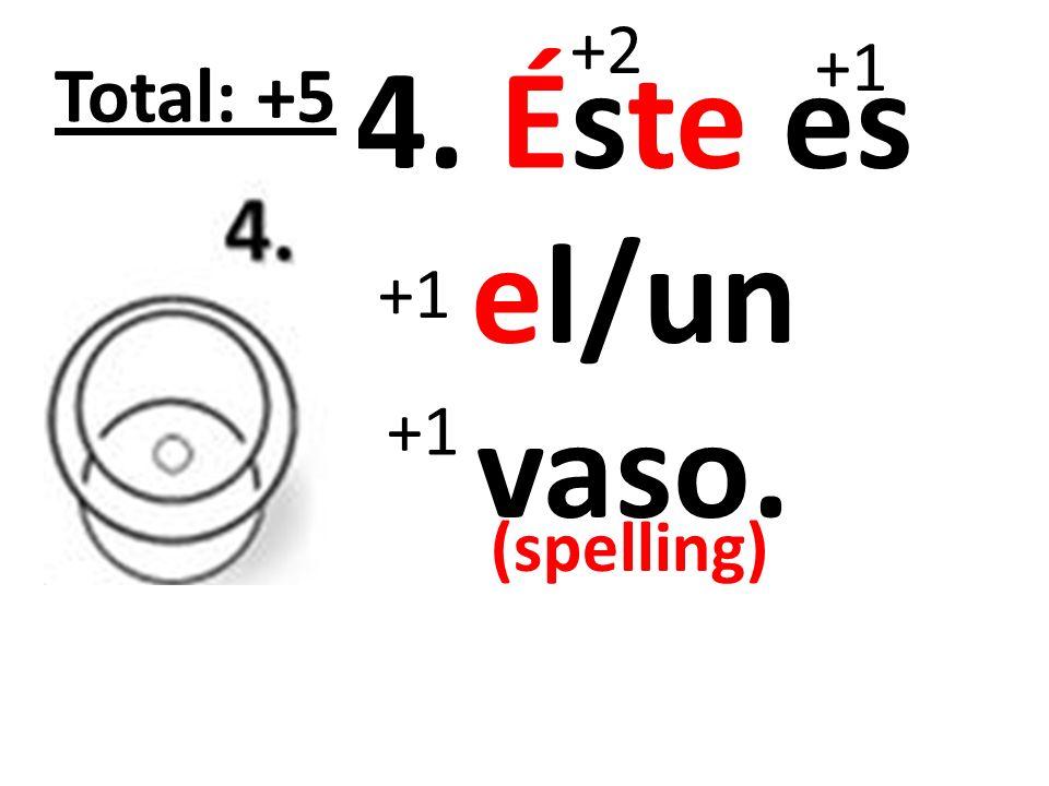 +2 +1 4. Éste es el/un vaso. Total: +5 +1 +1 (spelling)