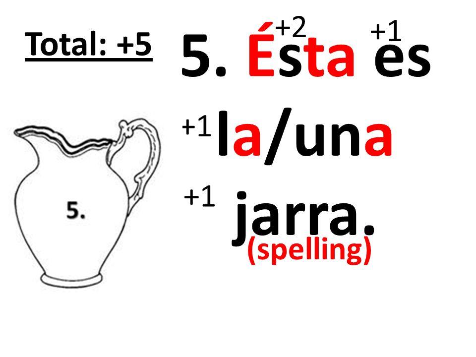+2 +1 5. Ésta es la/una jarra. Total: +5 +1 +1 (spelling)