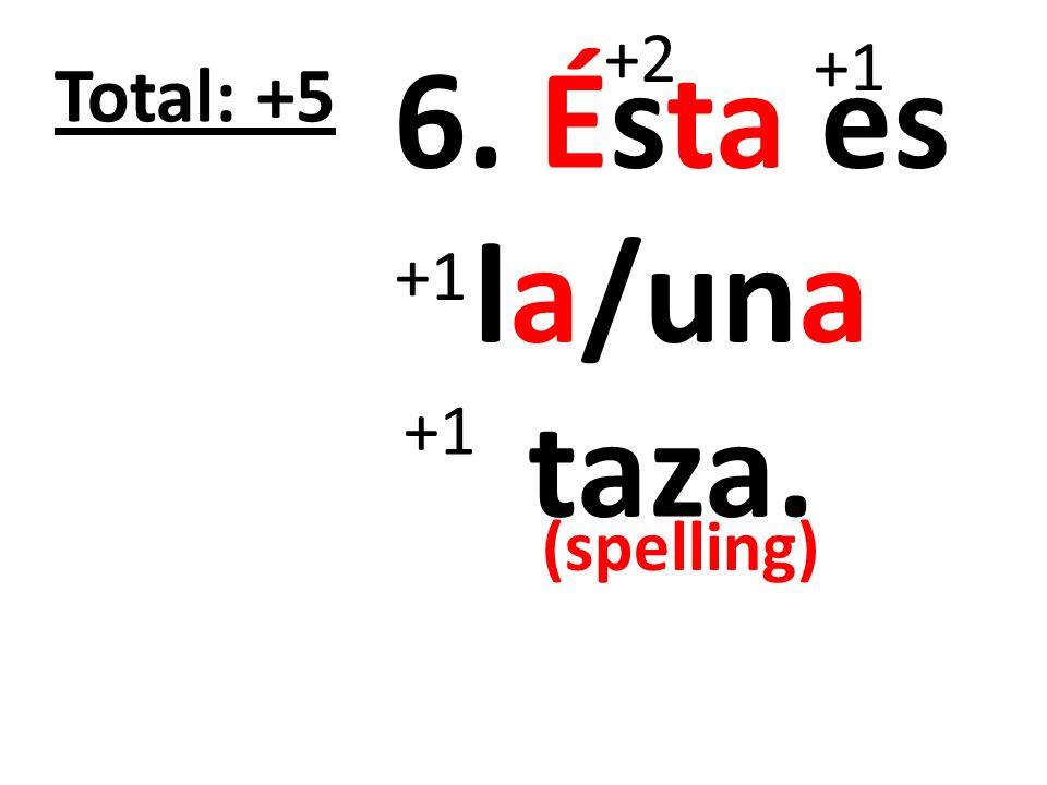+2 +1 6. Ésta es la/una taza. Total: +5 +1 +1 (spelling)