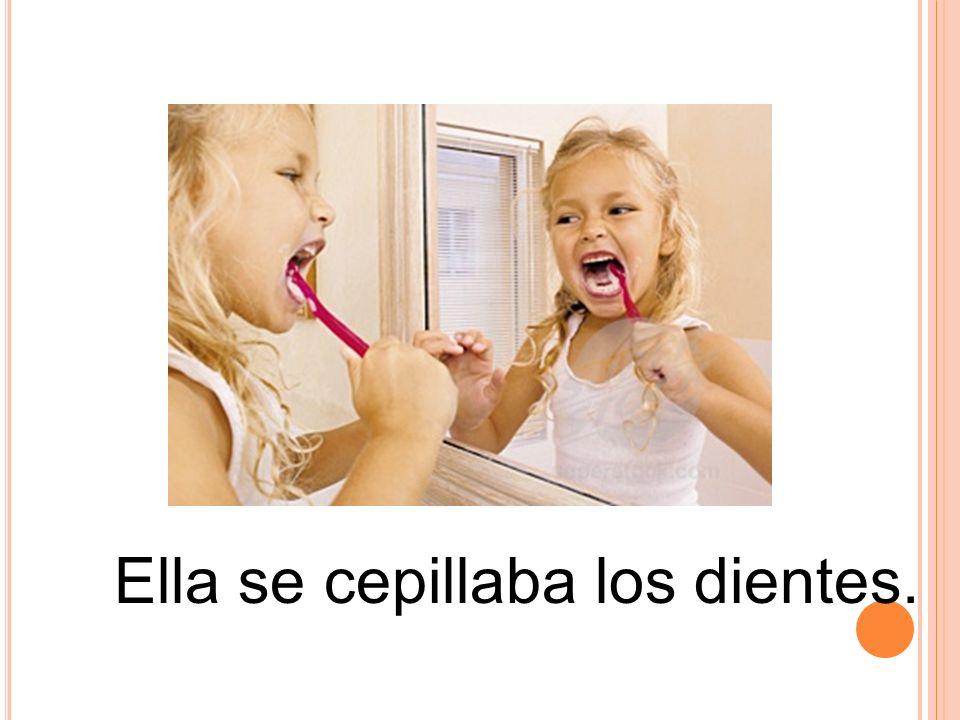 Ella se cepillaba los dientes.