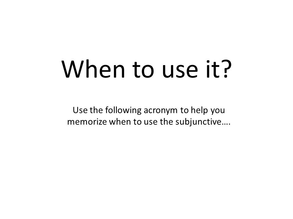 When to use it Use the following acronym to help you memorize when to use the subjunctive….