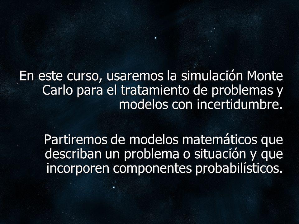 En este curso, usaremos la simulación Monte Carlo para el tratamiento de problemas y modelos con incertidumbre.
