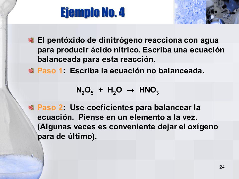 Ejemplo No. 4 El pentóxido de dinitrógeno reacciona con agua para producir ácido nítrico. Escriba una ecuación balanceada para esta reacción.
