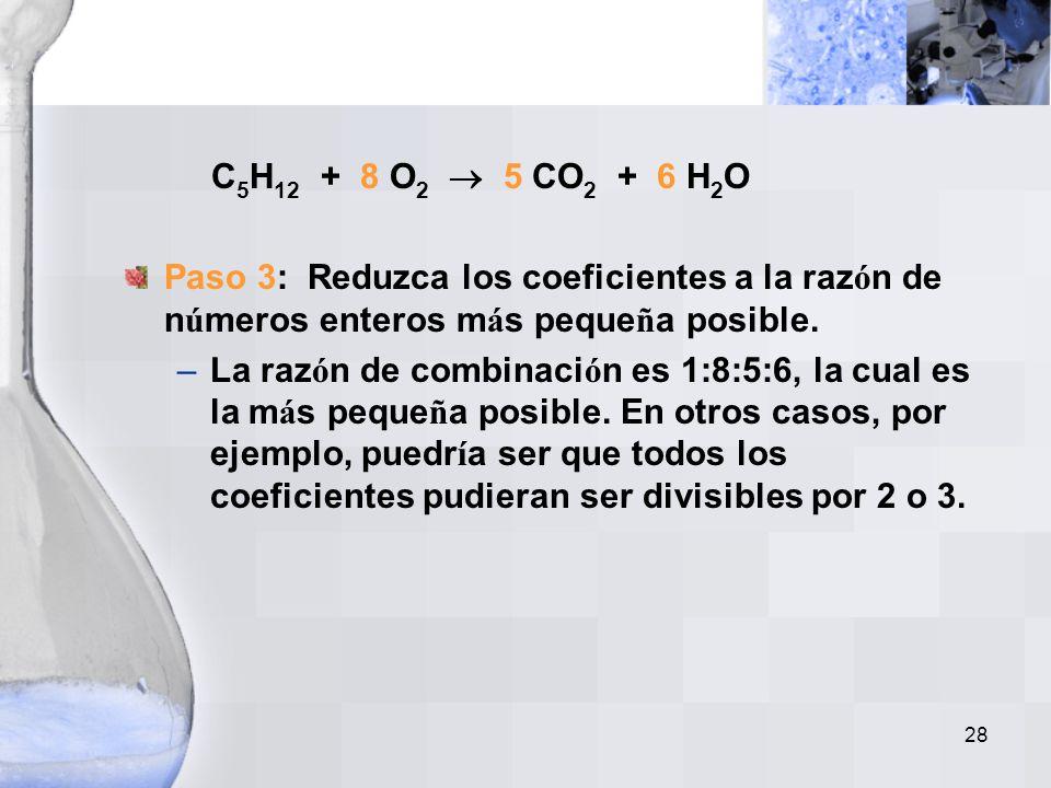 C5H12 + 8 O2  5 CO2 + 6 H2O Paso 3: Reduzca los coeficientes a la razón de números enteros más pequeña posible.