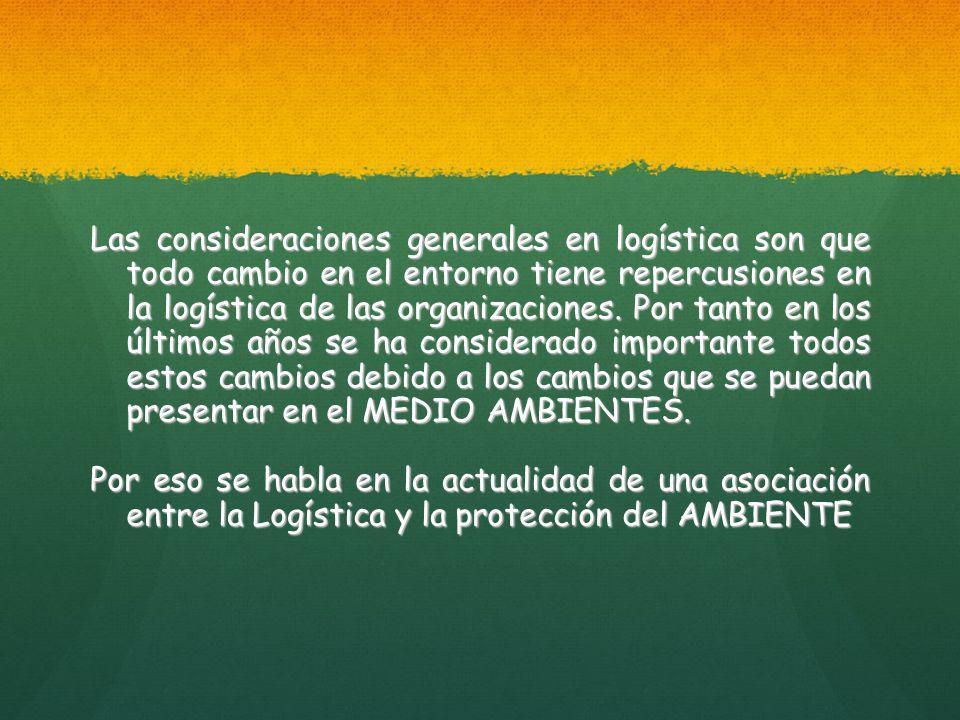 Las consideraciones generales en logística son que todo cambio en el entorno tiene repercusiones en la logística de las organizaciones.
