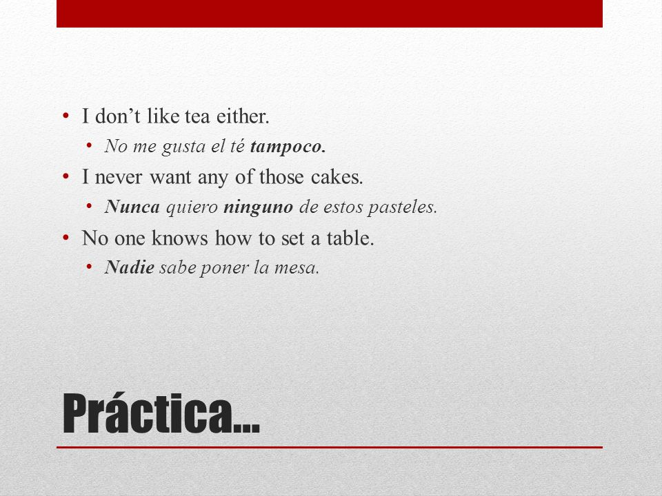 Práctica… I don't like tea either. I never want any of those cakes.
