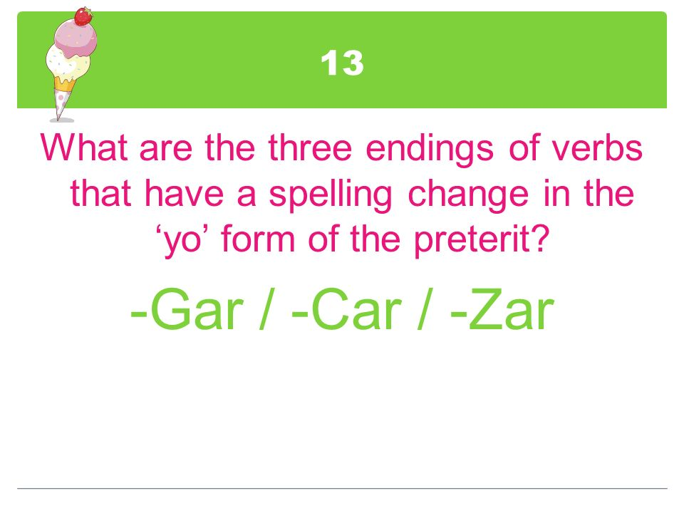 13 What are the three endings of verbs that have a spelling change in the 'yo' form of the preterit