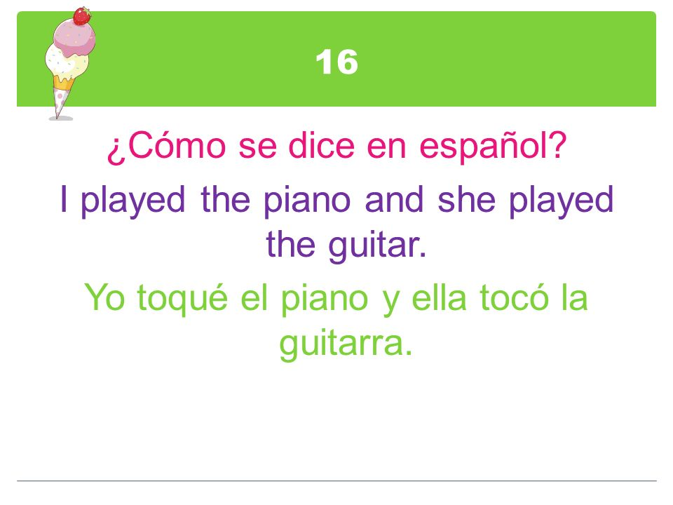 16 ¿Cómo se dice en español. I played the piano and she played the guitar.