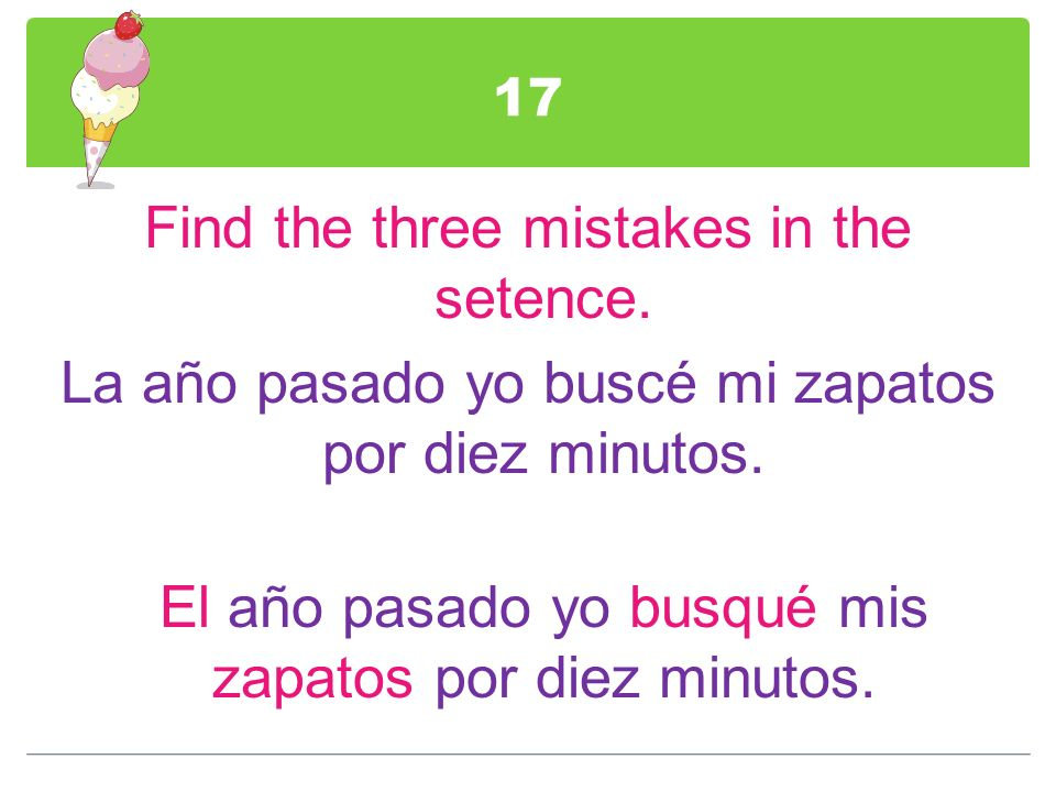 17 Find the three mistakes in the setence. La año pasado yo buscé mi zapatos por diez minutos.