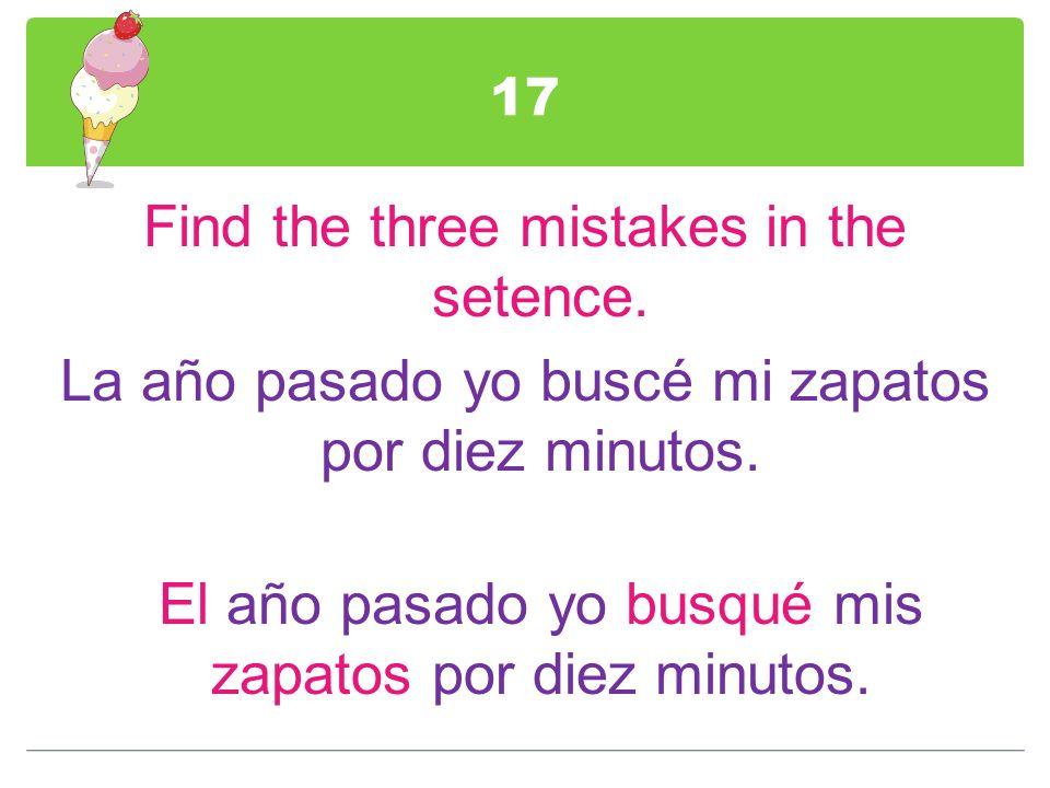 17Find the three mistakes in the setence.La año pasado yo buscé mi zapatos por diez minutos.