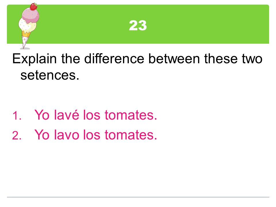 23 Explain the difference between these two setences. Yo lavé los tomates. Yo lavo los tomates.
