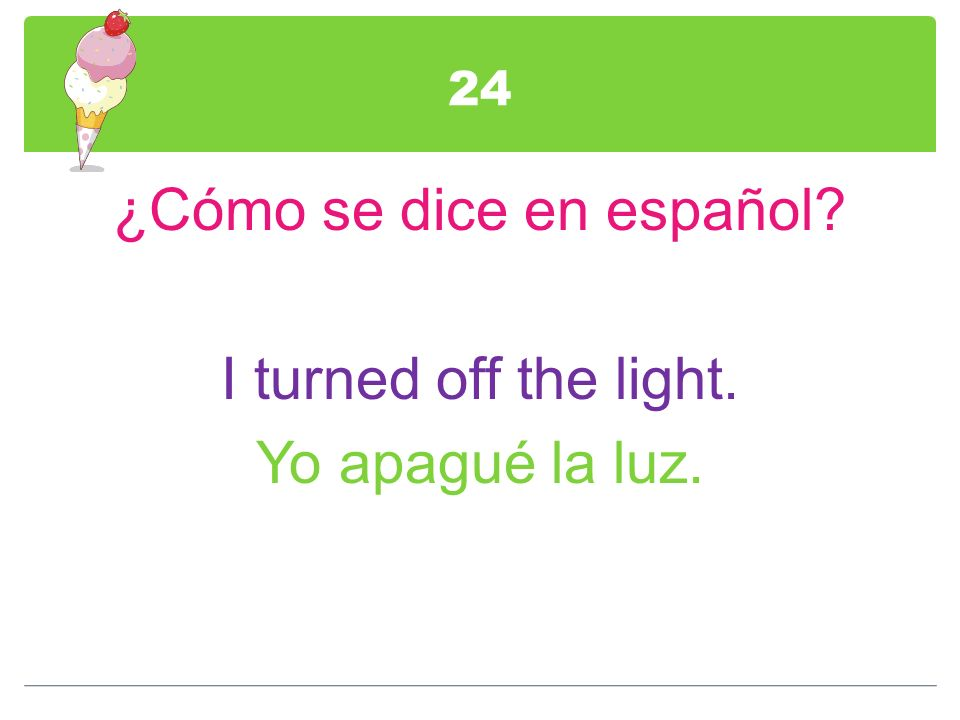 ¿Cómo se dice en español I turned off the light. Yo apagué la luz.