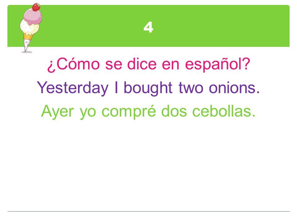 4 ¿Cómo se dice en español Yesterday I bought two onions. Ayer yo compré dos cebollas.