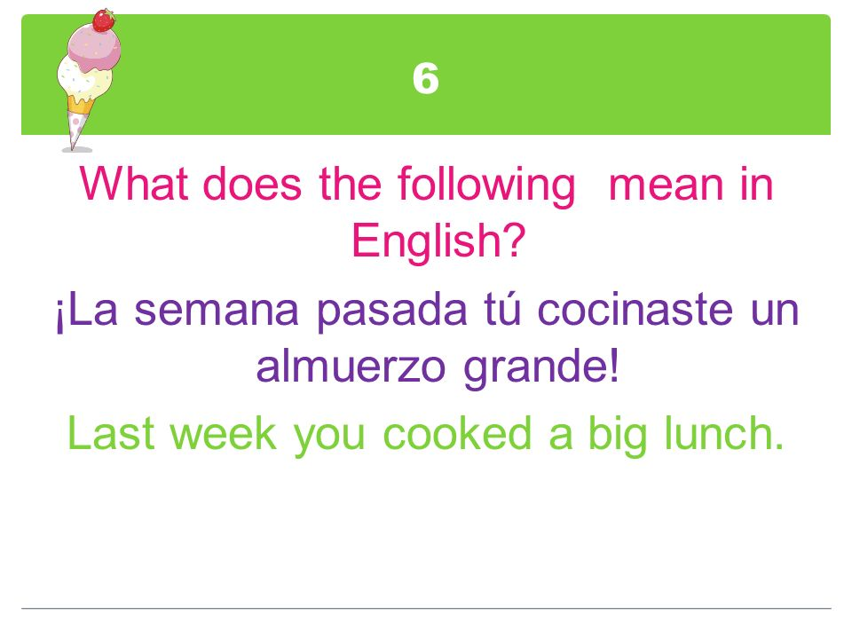 6 What does the following mean in English. ¡La semana pasada tú cocinaste un almuerzo grande.