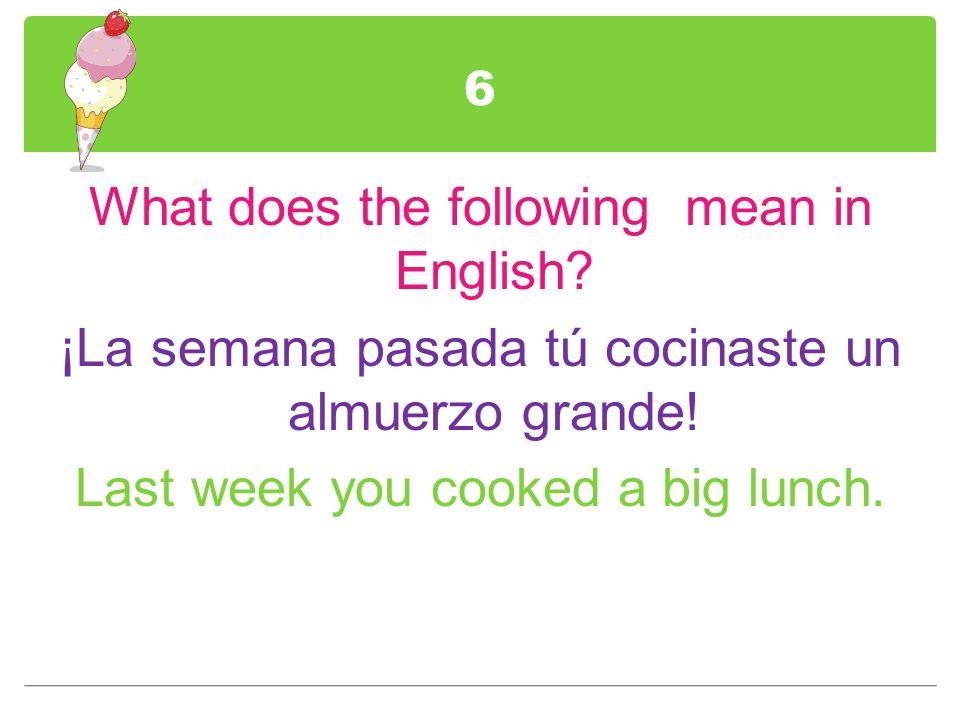 6What does the following mean in English.¡La semana pasada tú cocinaste un almuerzo grande.