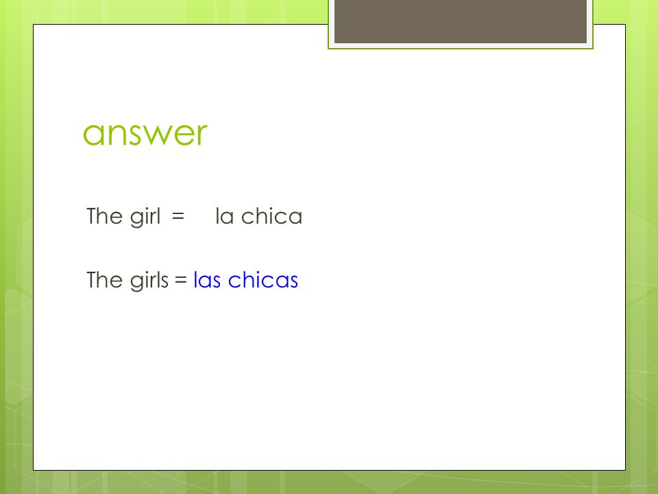 answer The girl = la chica The girls = las chicas