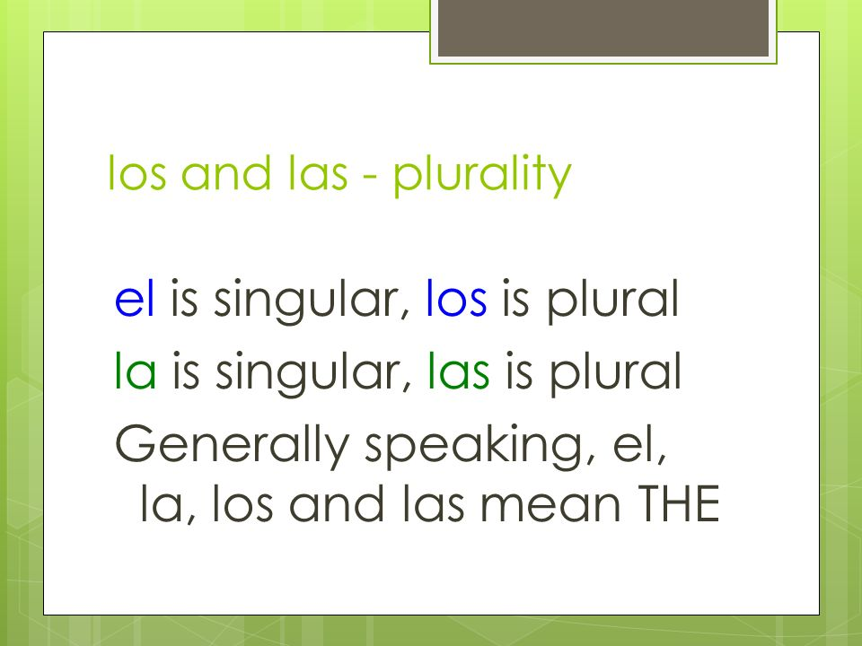 los and las - plurality el is singular, los is plural la is singular, las is plural Generally speaking, el, la, los and las mean THE