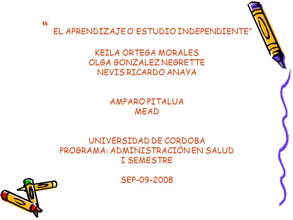 EL APRENDIZAJE O ESTUDIO INDEPENDIENTE KEILA ORTEGA MORALES OLGA GONZALEZ NEGRETTE NEVIS RICARDO ANAYA AMPARO PITALUA MEAD UNIVERSIDAD DE CORDOBA PROGRAMA: ADMINISTRACIÒN EN SALUD I SEMESTRE SEP-09-2008