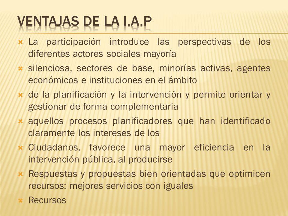 VENTAJAS DE LA I.A.P La participación introduce las perspectivas de los diferentes actores sociales mayoría.