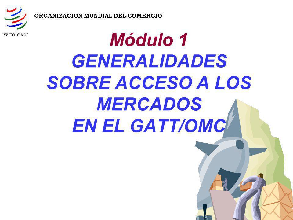Módulo 1 GENERALIDADES SOBRE ACCESO A LOS MERCADOS EN EL GATT/OMC