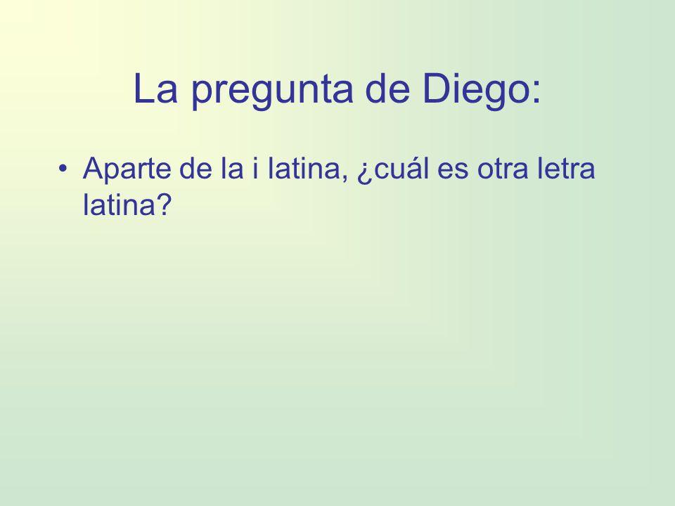 La pregunta de Diego: Aparte de la i latina, ¿cuál es otra letra latina