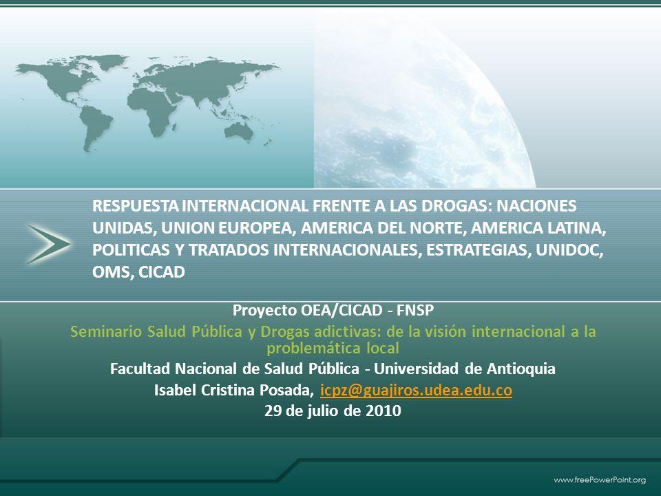 RESPUESTA INTERNACIONAL FRENTE A LAS DROGAS: NACIONES UNIDAS, UNION EUROPEA, AMERICA DEL NORTE, AMERICA LATINA, POLITICAS Y TRATADOS INTERNACIONALES, ESTRATEGIAS, UNIDOC, OMS, CICAD