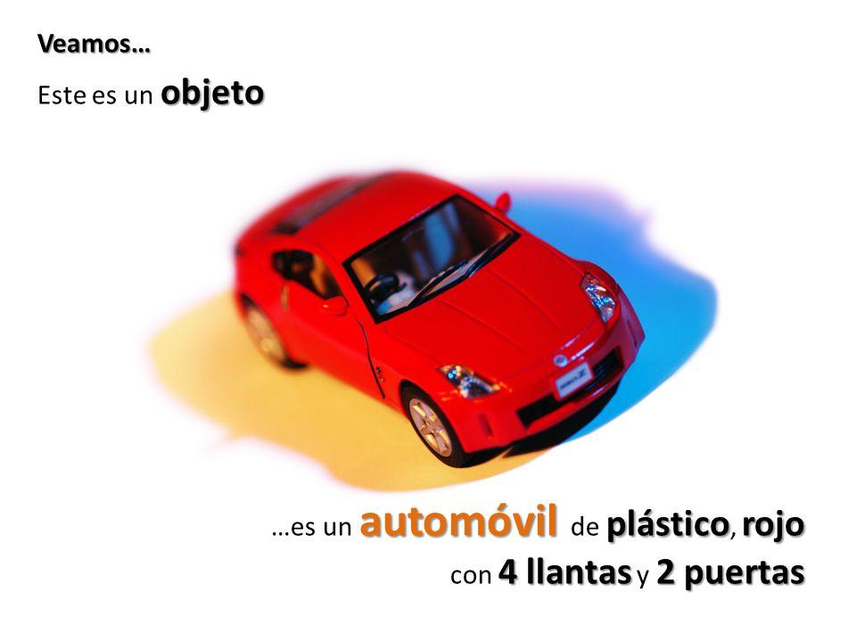 Veamos… Este es un objeto …es un automóvil de plástico, rojo con 4 llantas y 2 puertas