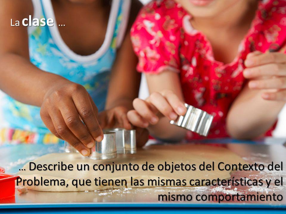 La clase … … Describe un conjunto de objetos del Contexto del Problema, que tienen las mismas características y el mismo comportamiento.