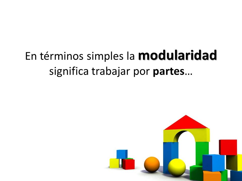 En términos simples la modularidad significa trabajar por partes…